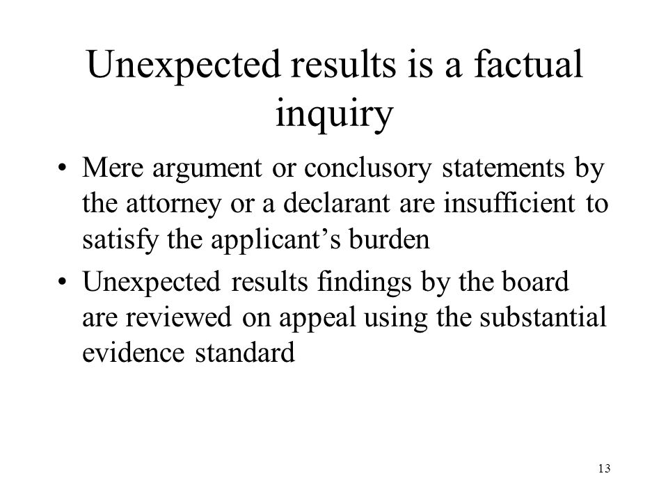 13 Unexpected results is a factual inquiry Mere argument or conclusory statements by the attorney or a declarant are insufficient to satisfy the applicant's burden Unexpected results findings by the board are reviewed on appeal using the substantial evidence standard