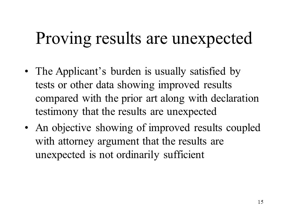 15 Proving results are unexpected The Applicant's burden is usually satisfied by tests or other data showing improved results compared with the prior art along with declaration testimony that the results are unexpected An objective showing of improved results coupled with attorney argument that the results are unexpected is not ordinarily sufficient