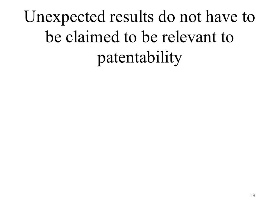 19 Unexpected results do not have to be claimed to be relevant to patentability