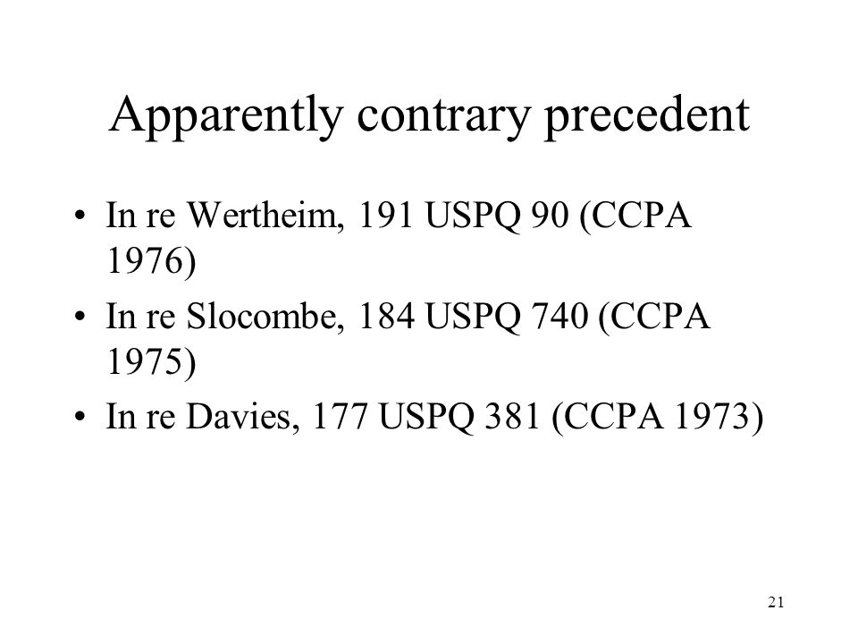 21 Apparently contrary precedent In re Wertheim, 191 USPQ 90 (CCPA 1976) In re Slocombe, 184 USPQ 740 (CCPA 1975) In re Davies, 177 USPQ 381 (CCPA 197