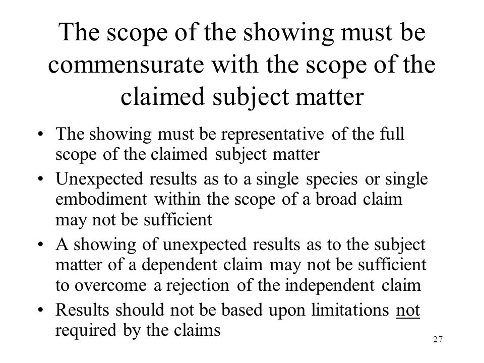 27 The scope of the showing must be commensurate with the scope of the claimed subject matter The showing must be representative of the full scope of the claimed subject matter Unexpected results as to a single species or single embodiment within the scope of a broad claim may not be sufficient A showing of unexpected results as to the subject matter of a dependent claim may not be sufficient to overcome a rejection of the independent claim Results should not be based upon limitations not required by the claims
