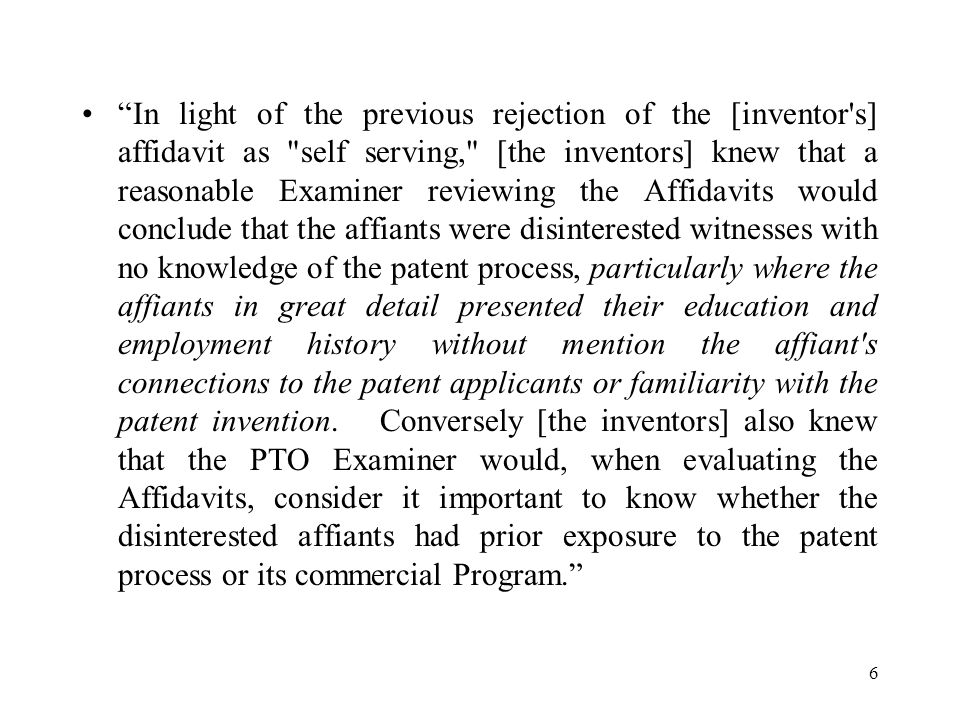 6 In light of the previous rejection of the [inventor s] affidavit as self serving, [the inventors] knew that a reasonable Examiner reviewing the Affidavits would conclude that the affiants were disinterested witnesses with no knowledge of the patent process, particularly where the affiants in great detail presented their education and employment history without mention the affiant s connections to the patent applicants or familiarity with the patent invention.