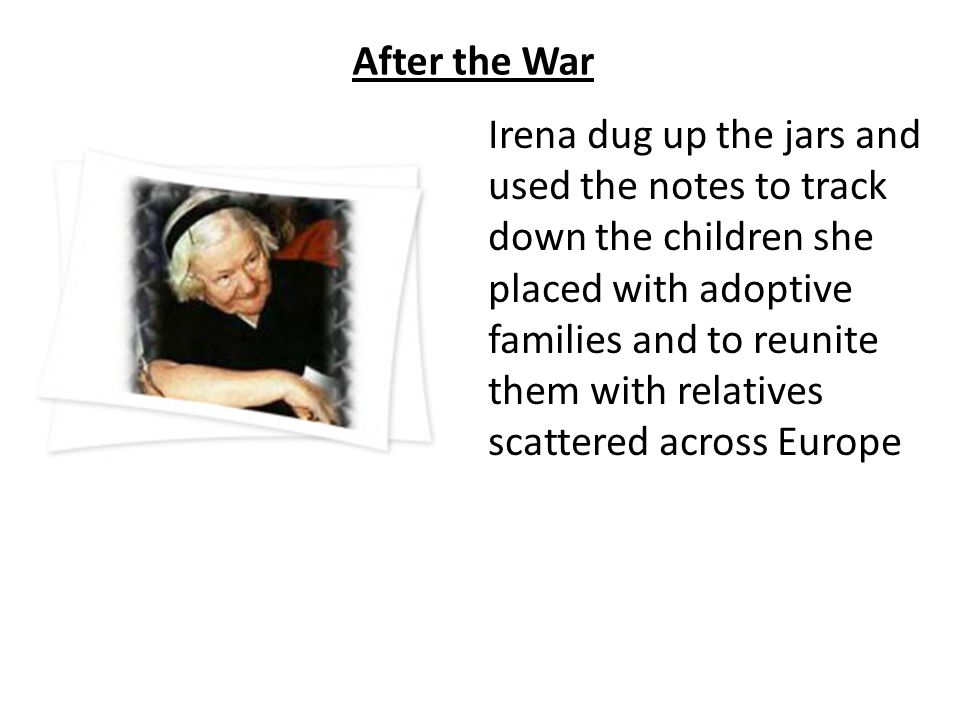 After the War Irena dug up the jars and used the notes to track down the children she placed with adoptive families and to reunite them with relatives