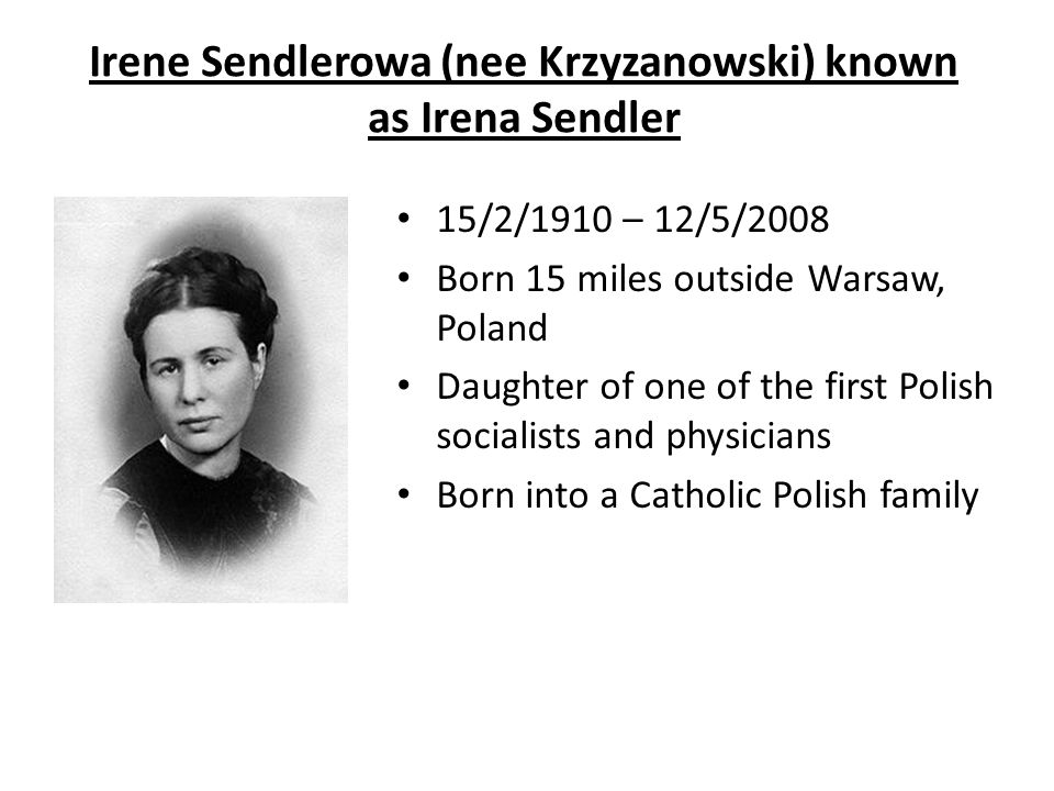 Irene Sendlerowa (nee Krzyzanowski) known as Irena Sendler 15/2/1910 – 12/5/2008 Born 15 miles outside Warsaw, Poland Daughter of one of the first Pol