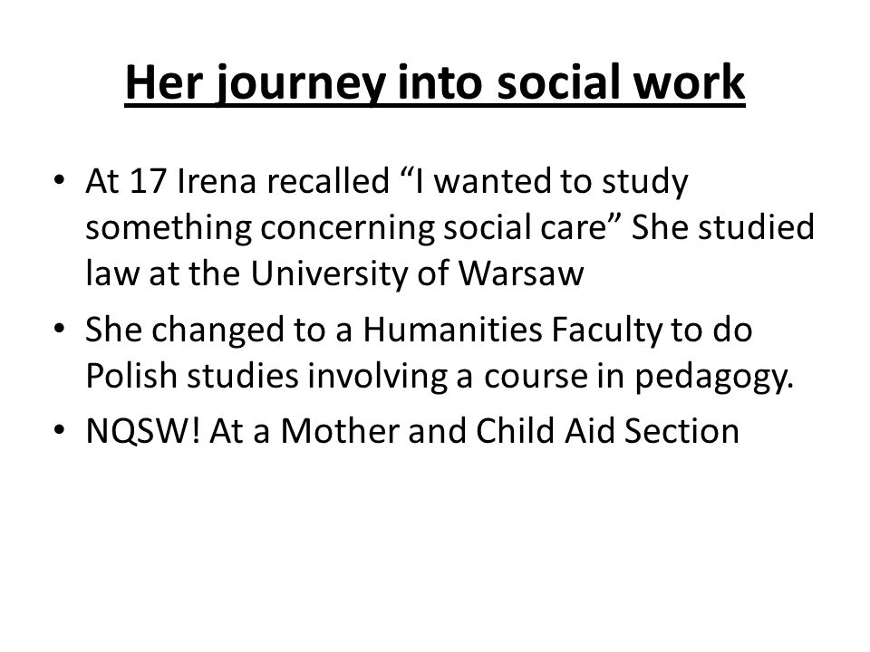 Her journey into social work At 17 Irena recalled I wanted to study something concerning social care She studied law at the University of Warsaw She changed to a Humanities Faculty to do Polish studies involving a course in pedagogy.