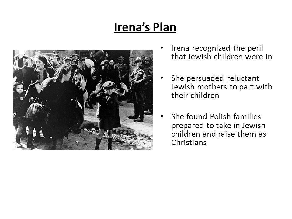 Irena's Plan Irena recognized the peril that Jewish children were in She persuaded reluctant Jewish mothers to part with their children She found Polish families prepared to take in Jewish children and raise them as Christians