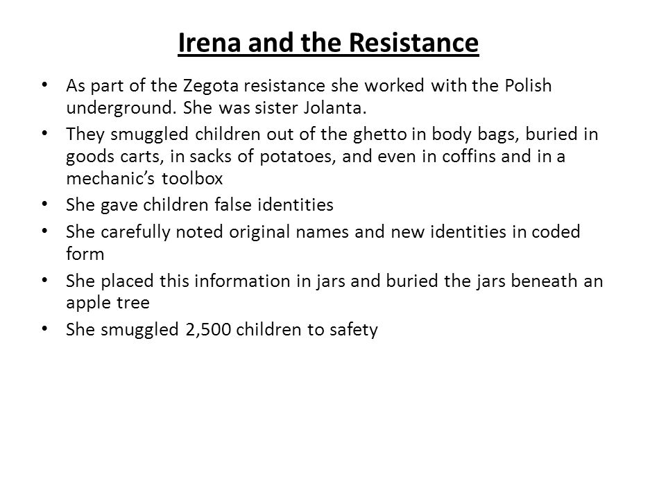 Irena and the Resistance As part of the Zegota resistance she worked with the Polish underground. She was sister Jolanta. They smuggled children out o