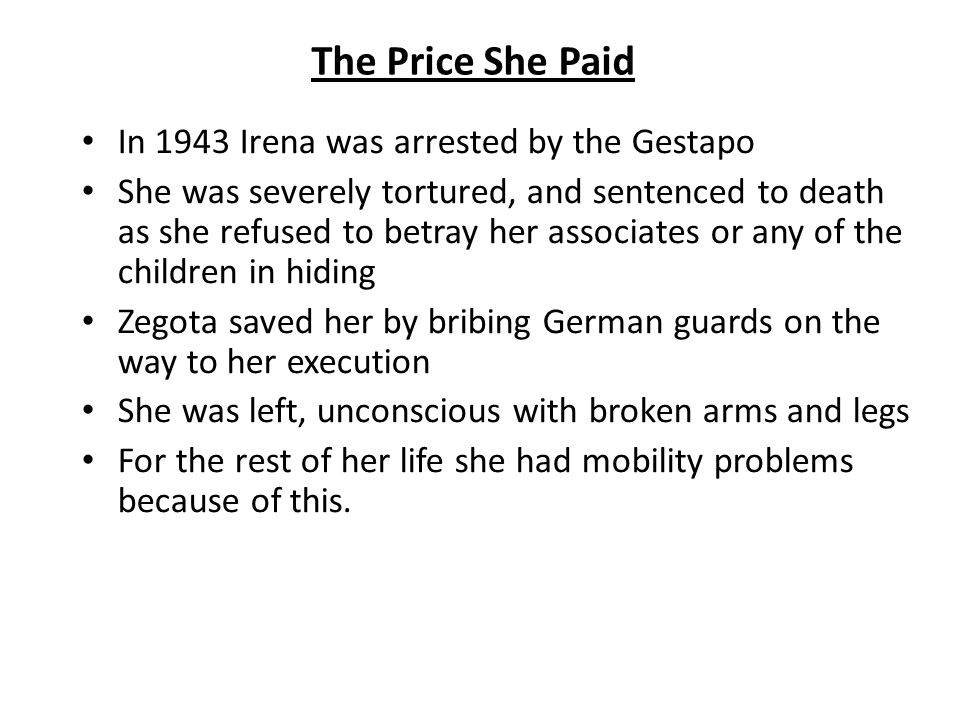 The Price She Paid In 1943 Irena was arrested by the Gestapo She was severely tortured, and sentenced to death as she refused to betray her associates