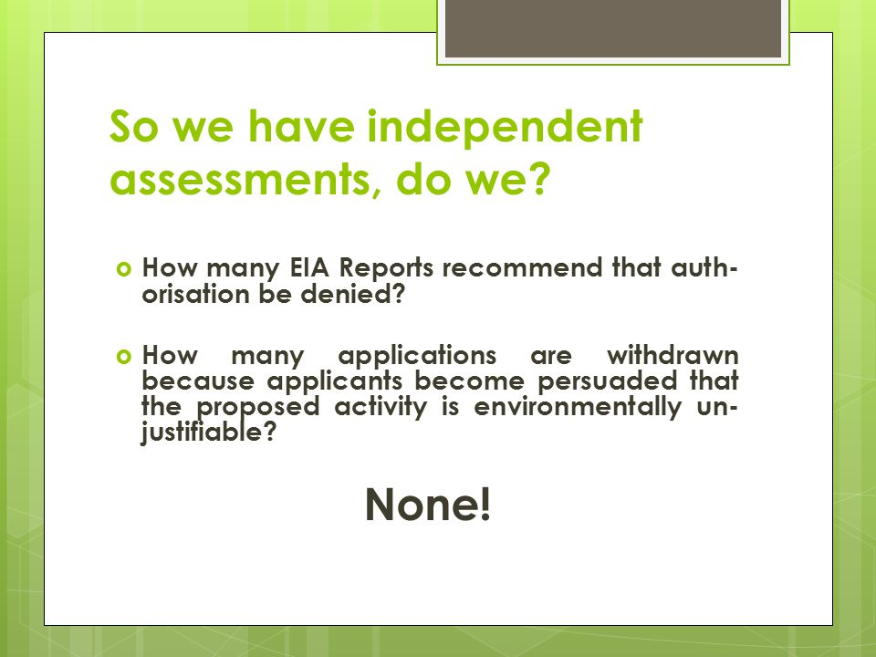 So we have independent assessments, do we?  How many EIA Reports recommend that auth- orisation be denied?  How many applications are withdrawn beca