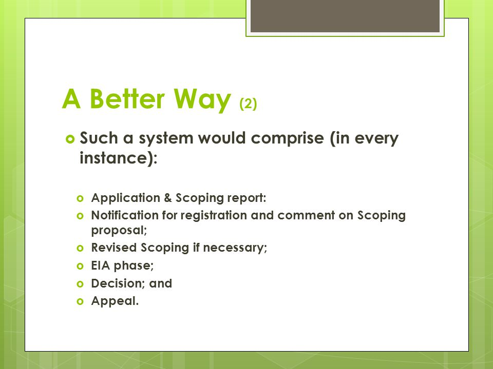 A Better Way (2)  Such a system would comprise (in every instance):  Application & Scoping report:  Notification for registration and comment on Scoping proposal;  Revised Scoping if necessary;  EIA phase;  Decision; and  Appeal.