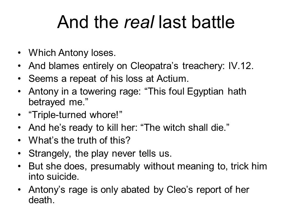 And the real last battle Which Antony loses.And blames entirely on Cleopatra's treachery: IV.12.