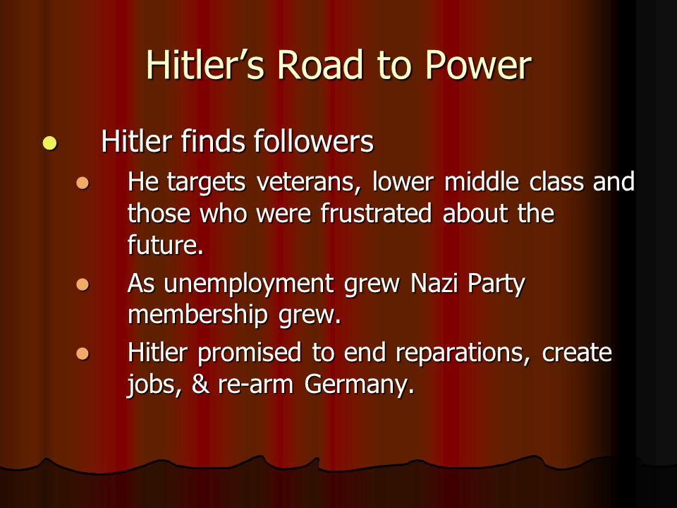 Hitler's Road to Power Hitler finds followers Hitler finds followers He targets veterans, lower middle class and those who were frustrated about the future.