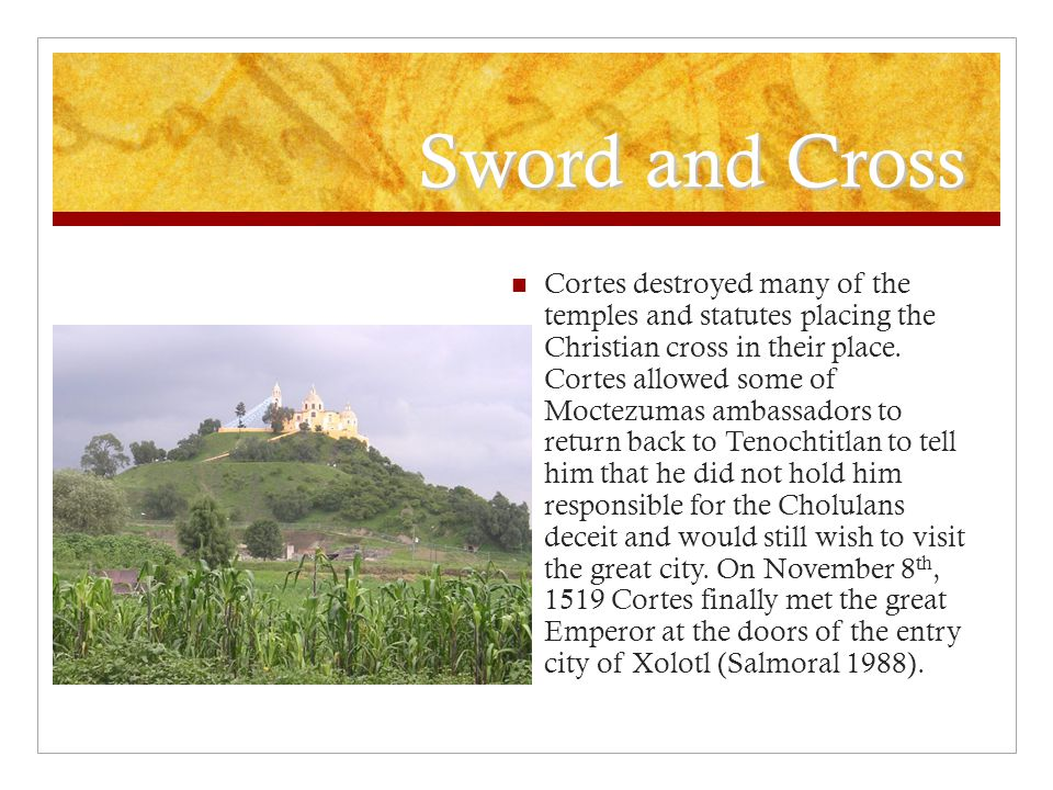 Sword and Cross Cortes destroyed many of the temples and statutes placing the Christian cross in their place.