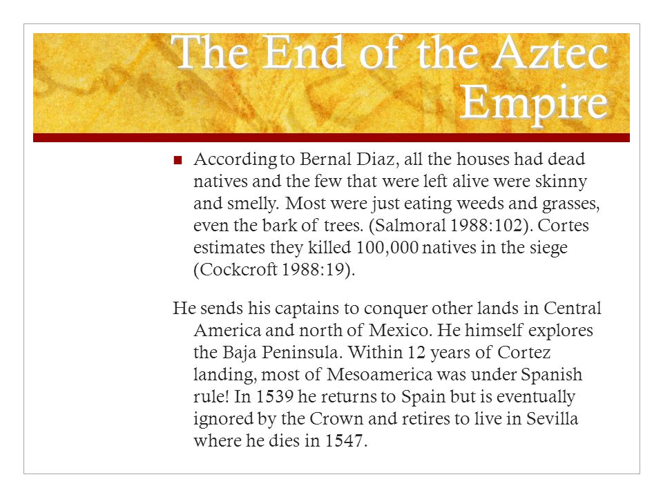 The End of the Aztec Empire According to Bernal Diaz, all the houses had dead natives and the few that were left alive were skinny and smelly.