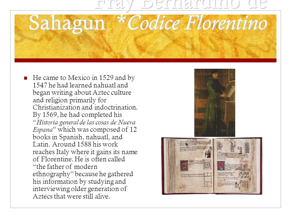 Fray Bernardino de Sahagun * Codice Florentino He came to Mexico in 1529 and by 1547 he had learned nahuatl and began writing about Aztec culture and religion primarily for Christianization and indoctrination.