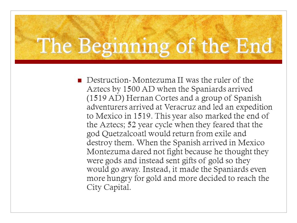 The Beginning of the End Destruction- Montezuma II was the ruler of the Aztecs by 1500 AD when the Spaniards arrived (1519 AD) Hernan Cortes and a group of Spanish adventurers arrived at Veracruz and led an expedition to Mexico in 1519.