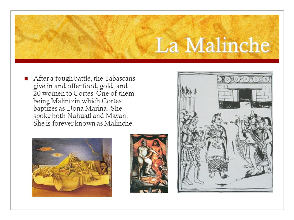 La Malinche After a tough battle, the Tabascans give in and offer food, gold, and 20 women to Cortes.