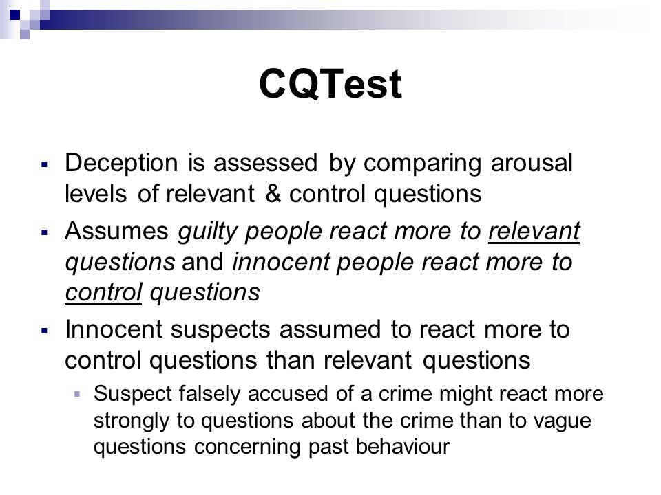 CQTest  Deception is assessed by comparing arousal levels of relevant & control questions  Assumes guilty people react more to relevant questions and innocent people react more to control questions  Innocent suspects assumed to react more to control questions than relevant questions  Suspect falsely accused of a crime might react more strongly to questions about the crime than to vague questions concerning past behaviour