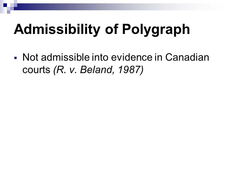 Admissibility of Polygraph  Not admissible into evidence in Canadian courts (R. v. Beland, 1987)