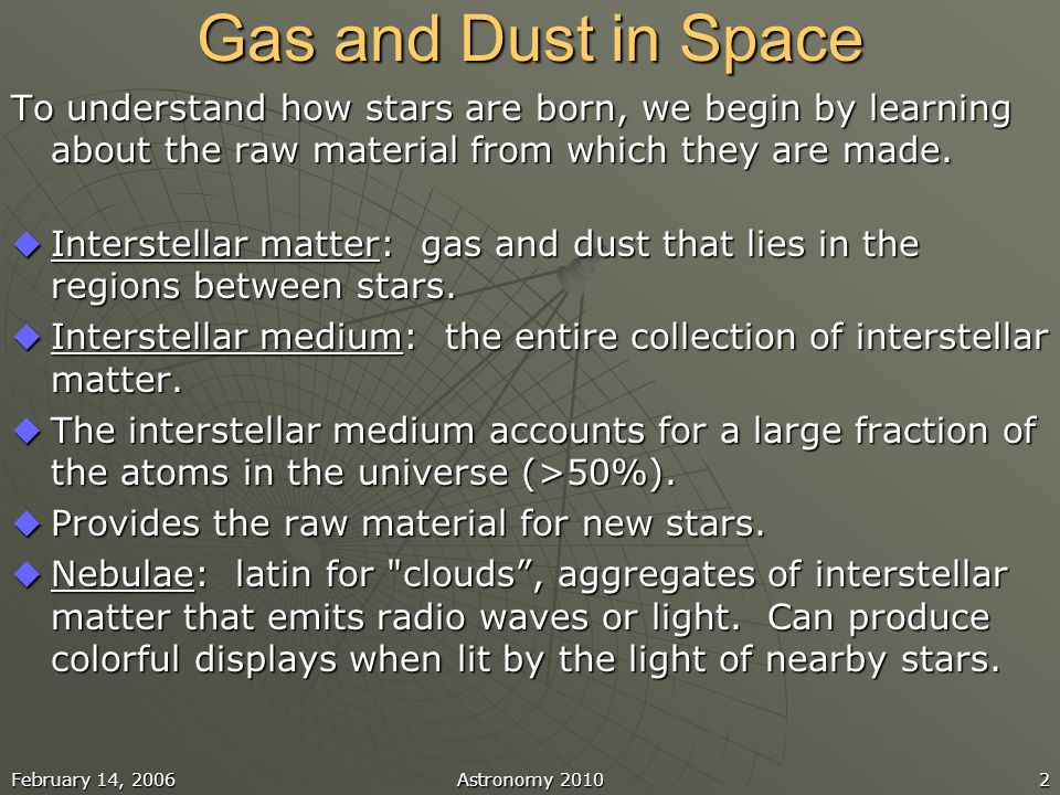February 14, 2006Astronomy 20102 Gas and Dust in Space To understand how stars are born, we begin by learning about the raw material from which they a