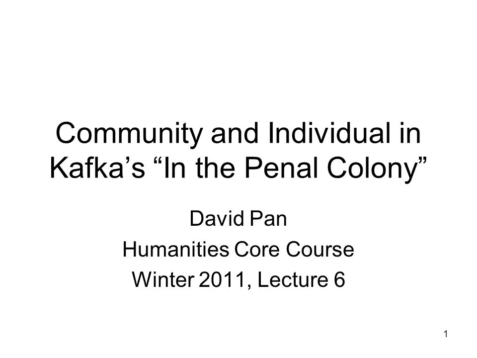 1 Community and Individual in Kafka's In the Penal Colony David Pan Humanities Core Course Winter 2011, Lecture 6
