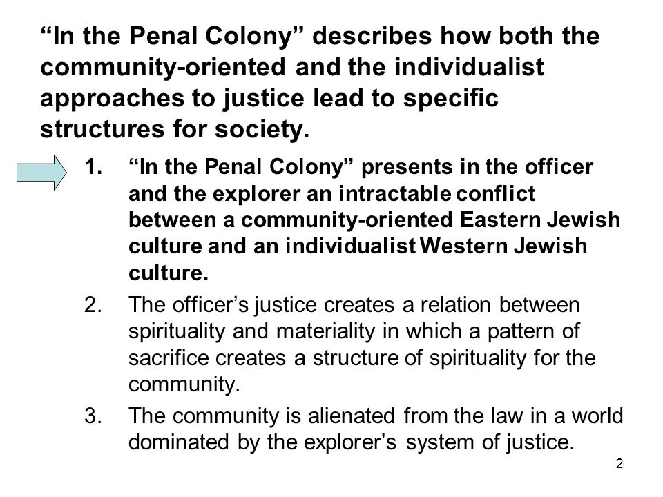 2 In the Penal Colony describes how both the community-oriented and the individualist approaches to justice lead to specific structures for society.