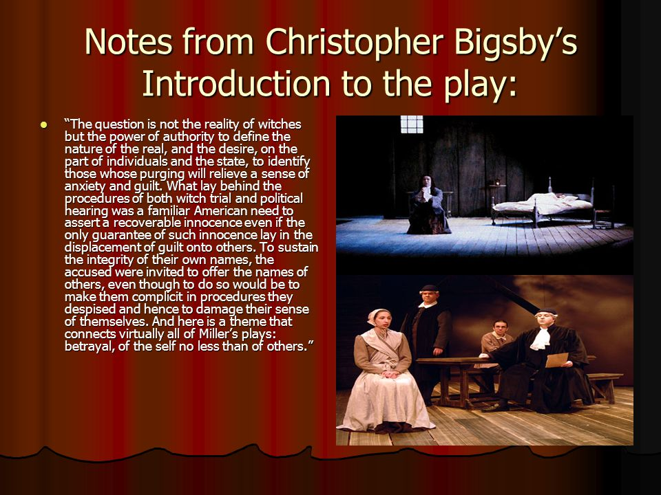Notes from Christopher Bigsby's Introduction to the play: The question is not the reality of witches but the power of authority to define the nature of the real, and the desire, on the part of individuals and the state, to identify those whose purging will relieve a sense of anxiety and guilt.