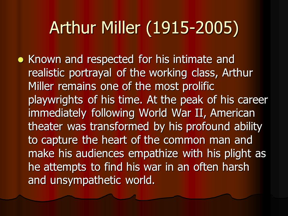 Arthur Miller (1915-2005) Known and respected for his intimate and realistic portrayal of the working class, Arthur Miller remains one of the most prolific playwrights of his time.