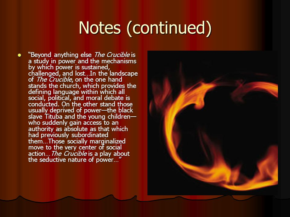 Notes (continued) Beyond anything else The Crucible is a study in power and the mechanisms by which power is sustained, challenged, and lost…In the landscape of The Crucible, on the one hand stands the church, which provides the defining language within which all social, political, and moral debate is conducted.