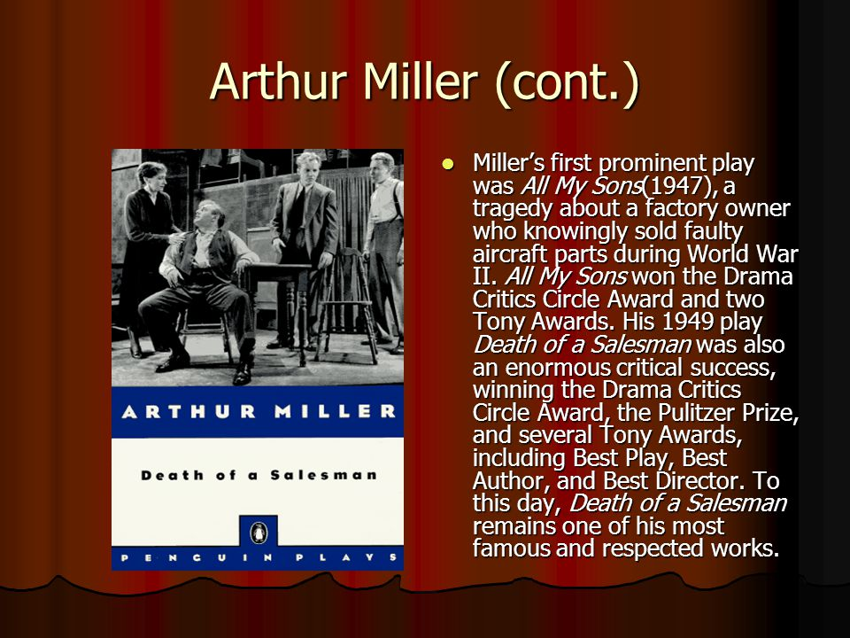 Arthur Miller (cont.) Miller's first prominent play was All My Sons(1947), a tragedy about a factory owner who knowingly sold faulty aircraft parts during World War II.