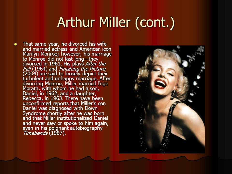 Arthur Miller (cont.) That same year, he divorced his wife and married actress and American icon Marilyn Monroe; however, his marriage to Monroe did not last long—they divorced in 1961.