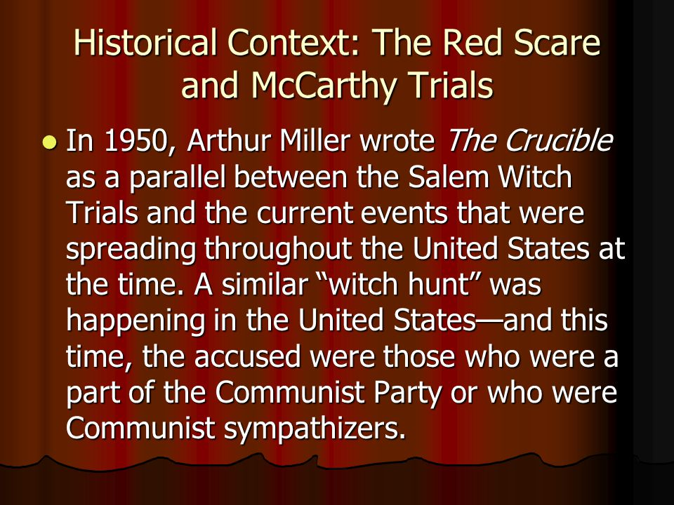 Historical Context: The Red Scare and McCarthy Trials In 1950, Arthur Miller wrote The Crucible as a parallel between the Salem Witch Trials and the current events that were spreading throughout the United States at the time.