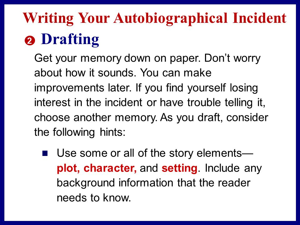 Writing Your Autobiographical Incident 2 Drafting Get your memory down on paper.