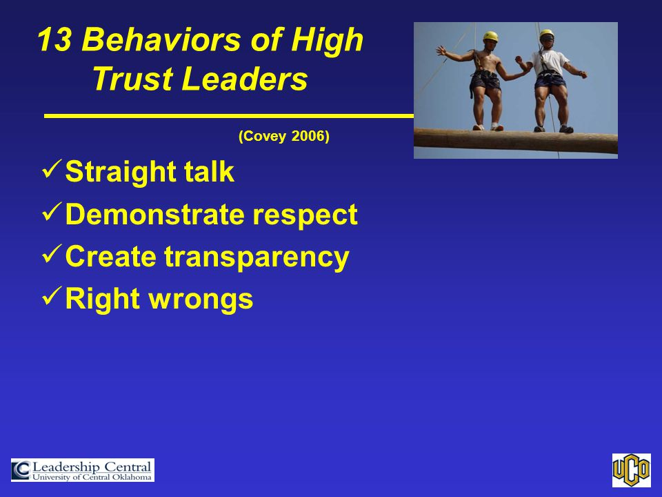 (Covey 2006) Straight talk Demonstrate respect Create transparency Right wrongs 13 Behaviors of High Trust Leaders