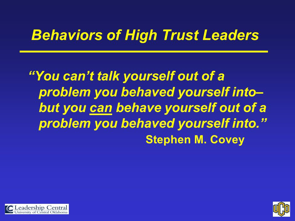 Behaviors of High Trust Leaders You can't talk yourself out of a problem you behaved yourself into– but you can behave yourself out of a problem you behaved yourself into. Stephen M.