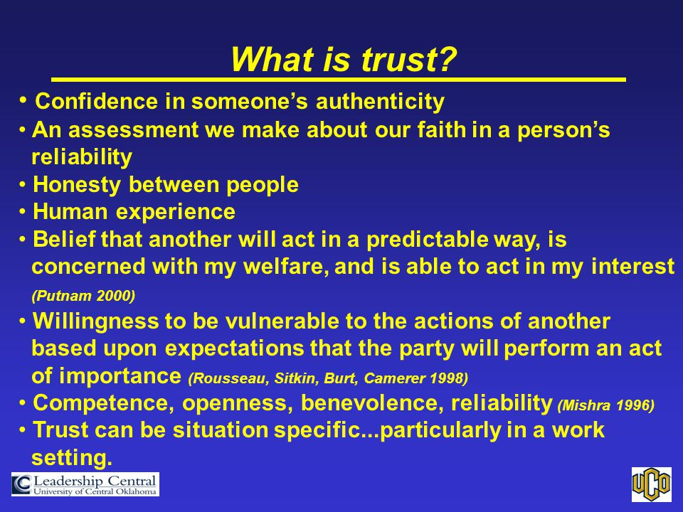 What is trust? Confidence in someone's authenticity An assessment we make about our faith in a person's reliability Honesty between people Human exper