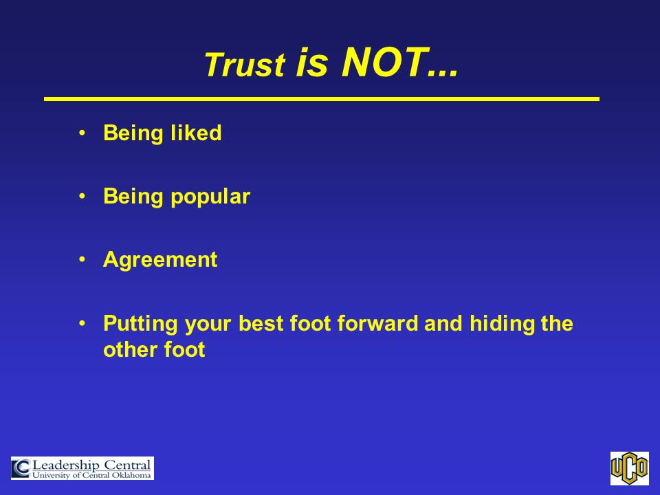 Trust is NOT... Being liked Being popular Agreement Putting your best foot forward and hiding the other foot