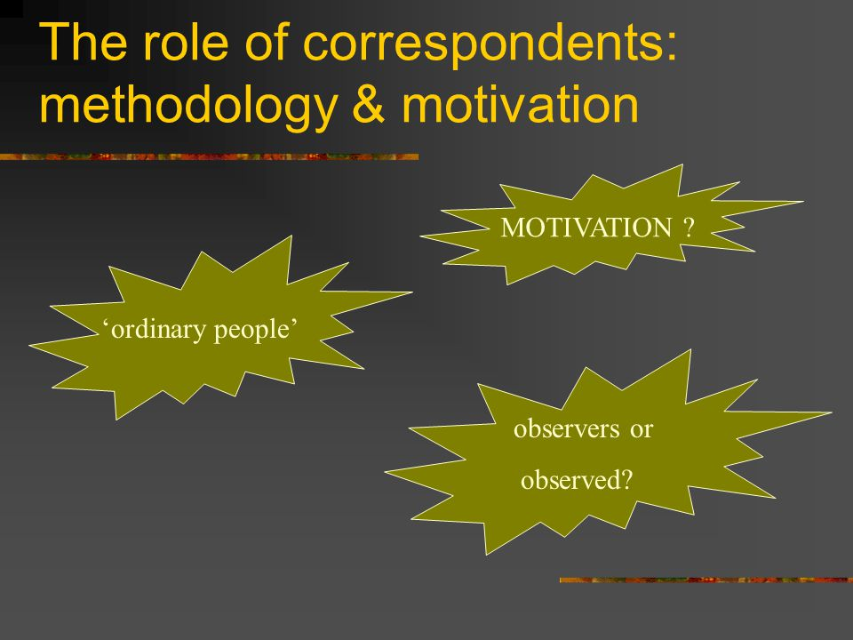 The role of correspondents: methodology & motivation MOTIVATION .