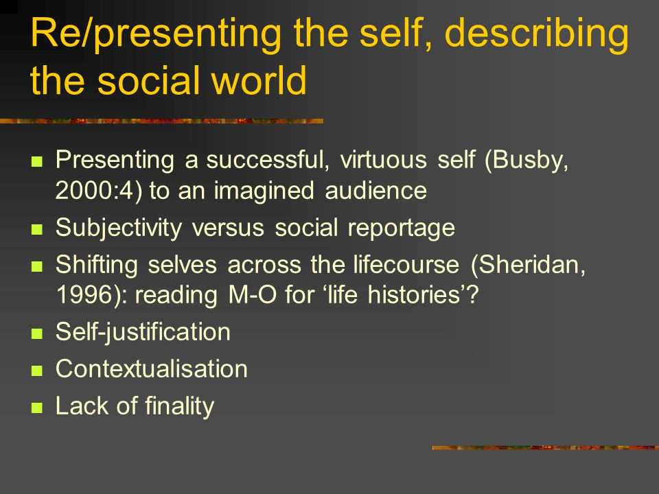 Re/presenting the self, describing the social world Presenting a successful, virtuous self (Busby, 2000:4) to an imagined audience Subjectivity versus social reportage Shifting selves across the lifecourse (Sheridan, 1996): reading M-O for 'life histories'.