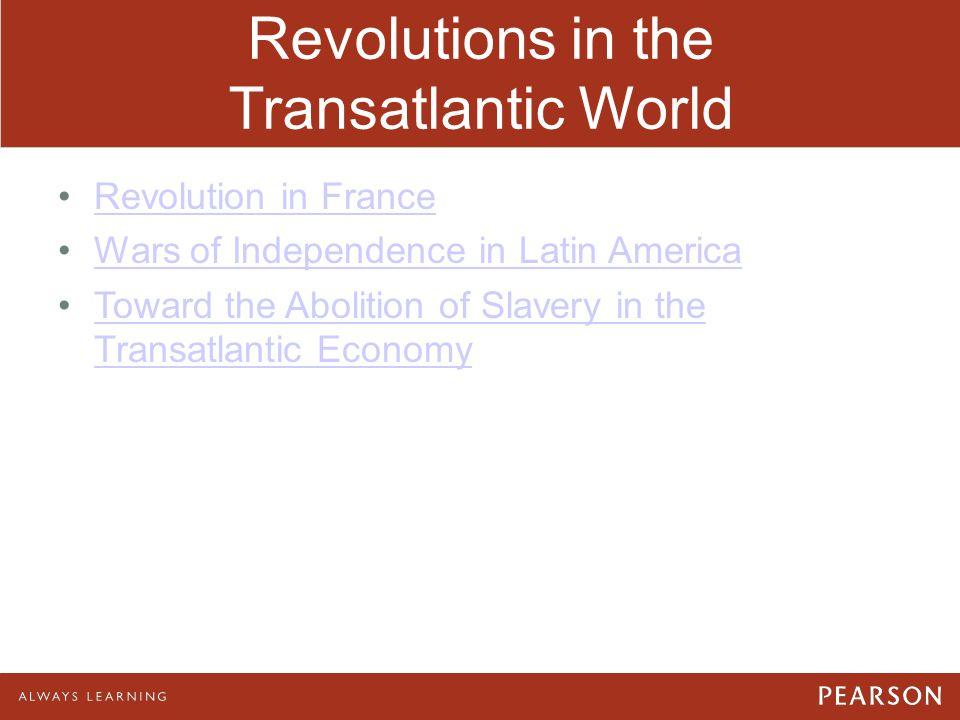 Revolutions in the Transatlantic World Revolution in France Wars of Independence in Latin America Toward the Abolition of Slavery in the Transatlantic