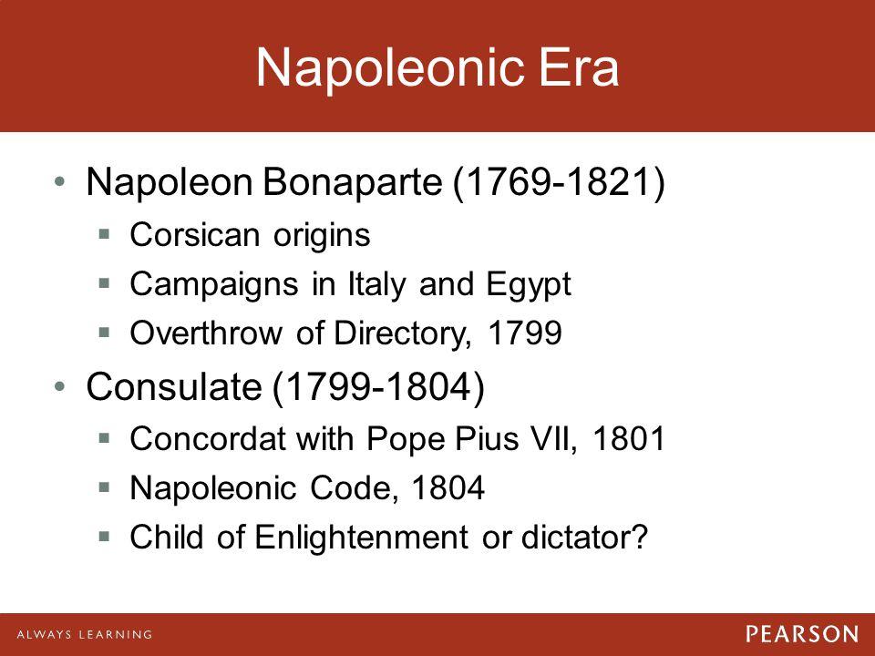Napoleonic Era Napoleon Bonaparte (1769-1821)  Corsican origins  Campaigns in Italy and Egypt  Overthrow of Directory, 1799 Consulate (1799-1804) 