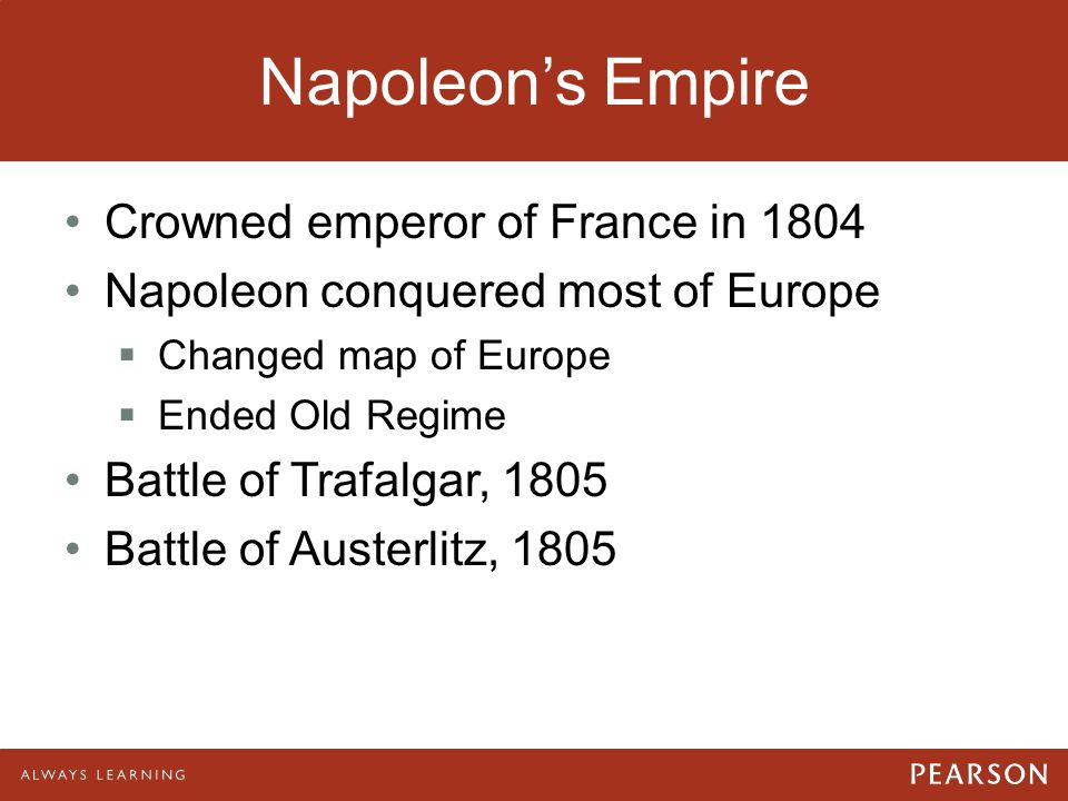 Napoleon's Empire Crowned emperor of France in 1804 Napoleon conquered most of Europe  Changed map of Europe  Ended Old Regime Battle of Trafalgar,
