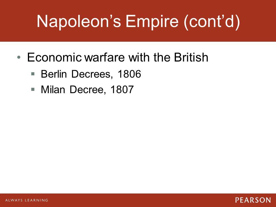 Napoleon's Empire (cont'd) Economic warfare with the British  Berlin Decrees, 1806  Milan Decree, 1807