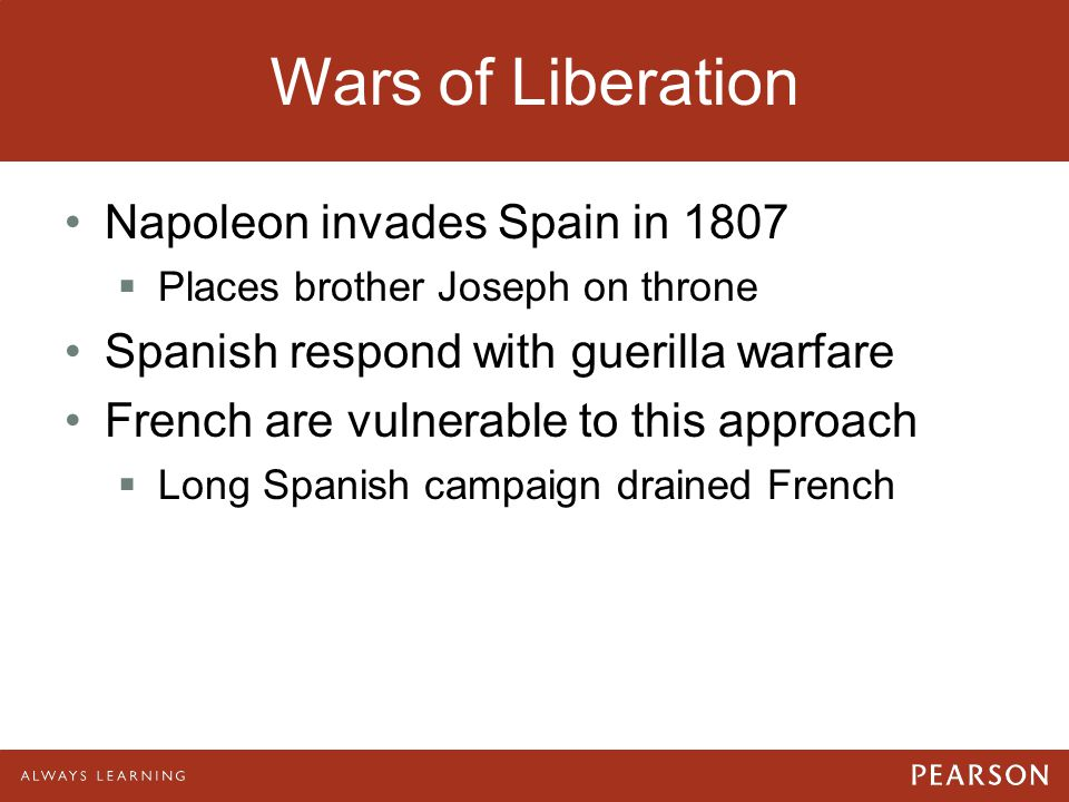 Wars of Liberation Napoleon invades Spain in 1807  Places brother Joseph on throne Spanish respond with guerilla warfare French are vulnerable to thi