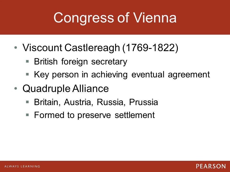 Congress of Vienna Viscount Castlereagh (1769-1822)  British foreign secretary  Key person in achieving eventual agreement Quadruple Alliance  Brit