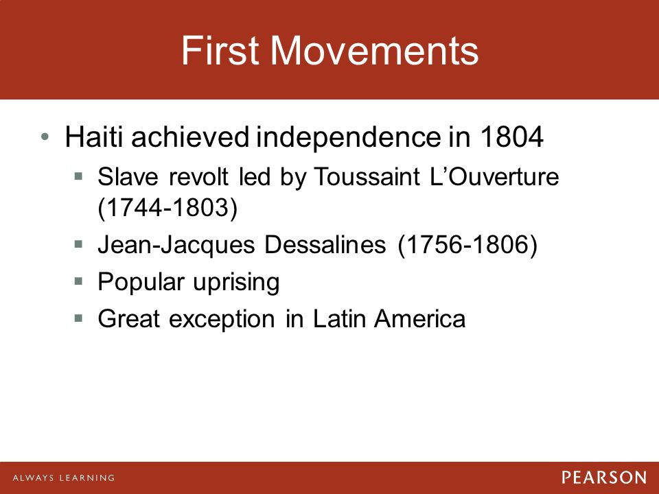 First Movements Haiti achieved independence in 1804  Slave revolt led by Toussaint L'Ouverture (1744-1803)  Jean-Jacques Dessalines (1756-1806)  Po