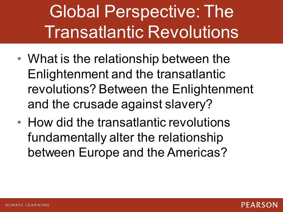 Global Perspective: The Transatlantic Revolutions What is the relationship between the Enlightenment and the transatlantic revolutions? Between the En