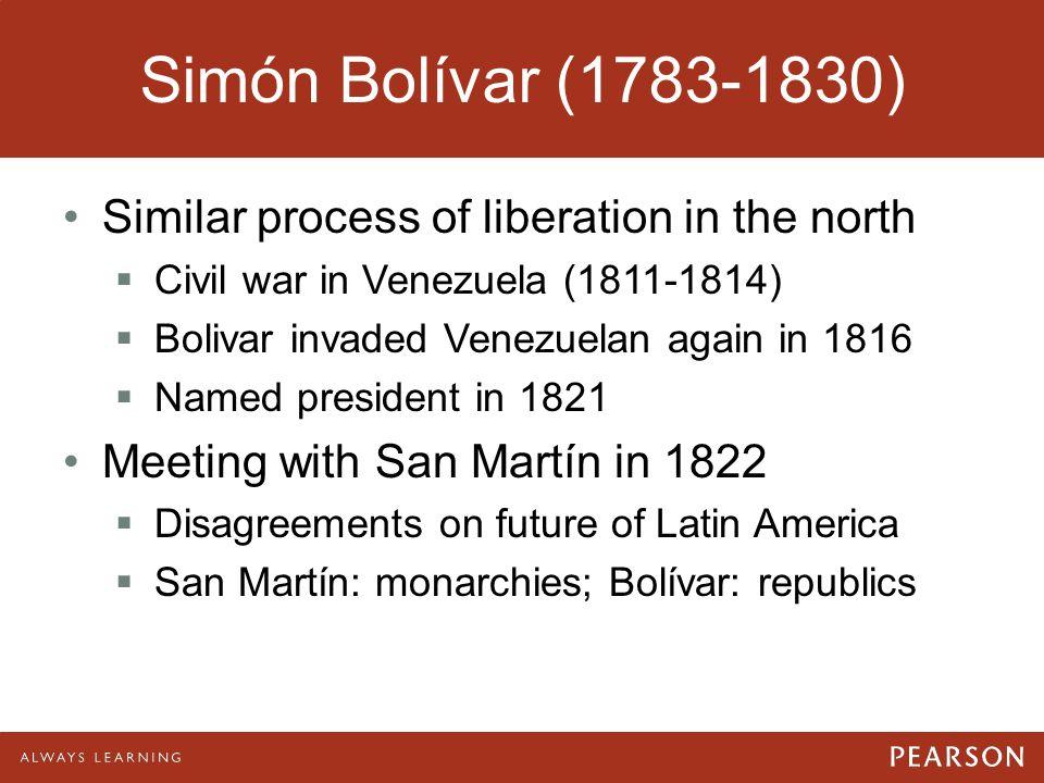 Simón Bolívar (1783-1830) Similar process of liberation in the north  Civil war in Venezuela (1811-1814)  Bolivar invaded Venezuelan again in 1816 