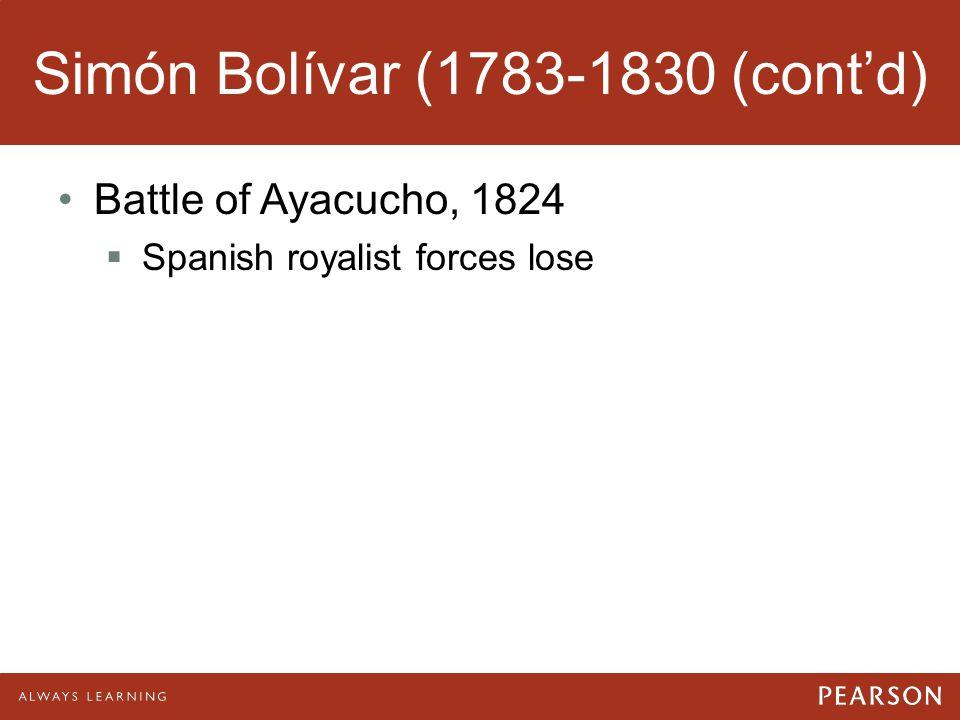 Simón Bolívar (1783-1830 (cont'd) Battle of Ayacucho, 1824  Spanish royalist forces lose