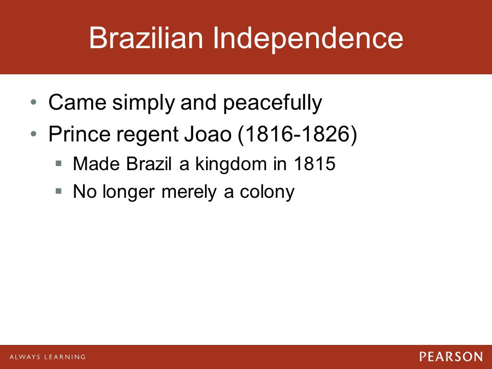 Brazilian Independence Came simply and peacefully Prince regent Joao (1816-1826)  Made Brazil a kingdom in 1815  No longer merely a colony
